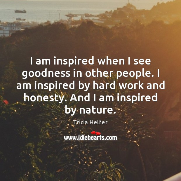 I am inspired when I see goodness in other people. I am Tricia Helfer Picture Quote