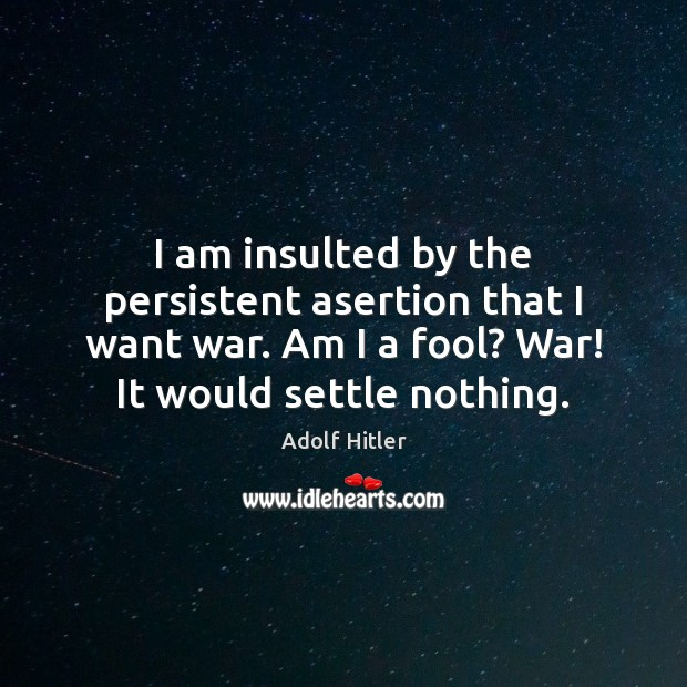 Image, I am insulted by the persistent asertion that I want war. Am