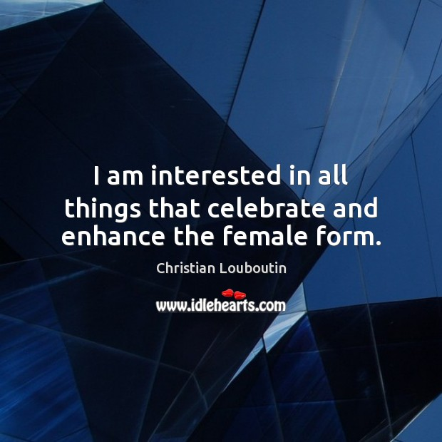 I am interested in all things that celebrate and enhance the female form. Christian Louboutin Picture Quote
