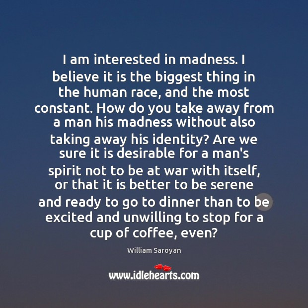 I am interested in madness. I believe it is the biggest thing William Saroyan Picture Quote