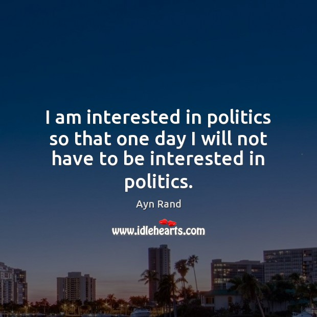 I am interested in politics so that one day I will not have to be interested in politics. Ayn Rand Picture Quote