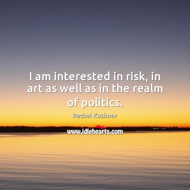 I am interested in risk, in art as well as in the realm of politics. Image