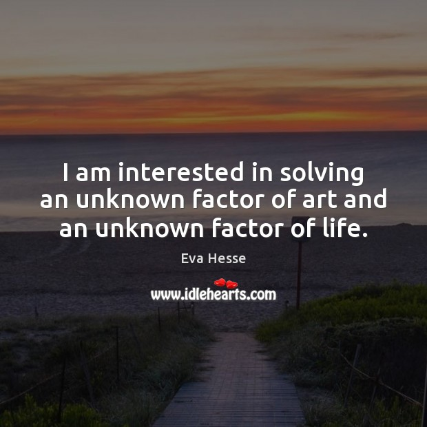 I am interested in solving an unknown factor of art and an unknown factor of life. Eva Hesse Picture Quote