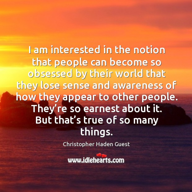 I am interested in the notion that people can become so obsessed by their world that they Image