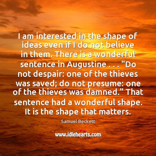 I am interested in the shape of ideas even if I do Samuel Beckett Picture Quote