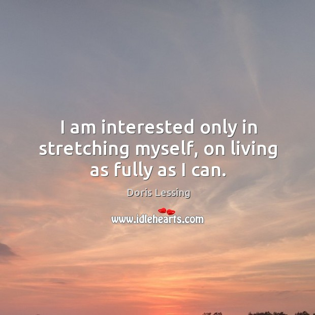 I am interested only in stretching myself, on living as fully as I can. Doris Lessing Picture Quote