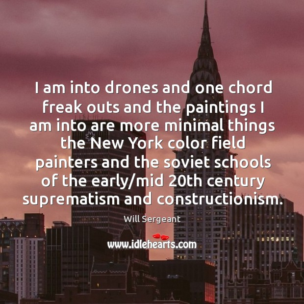 I am into drones and one chord freak outs and the paintings I am into are more minimal things Image
