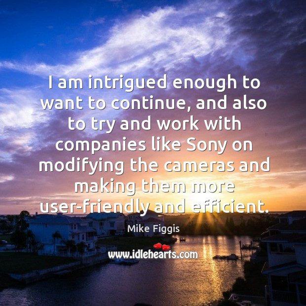 I am intrigued enough to want to continue, and also to try and work with companies Mike Figgis Picture Quote