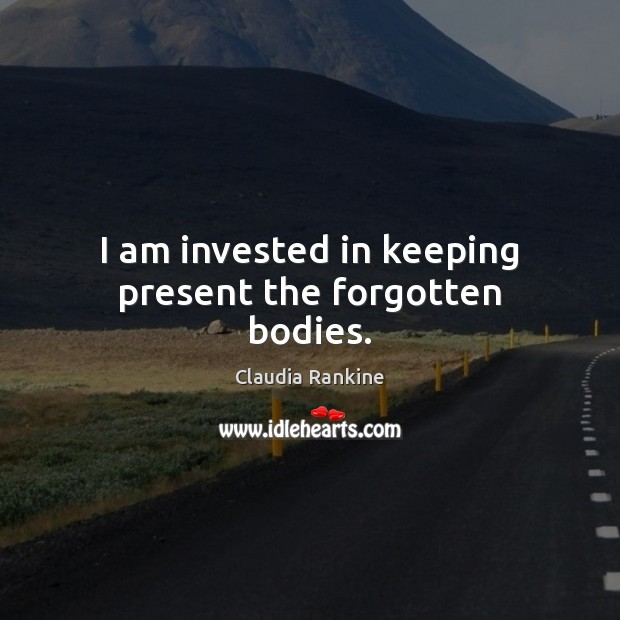 I am invested in keeping present the forgotten bodies. Claudia Rankine Picture Quote