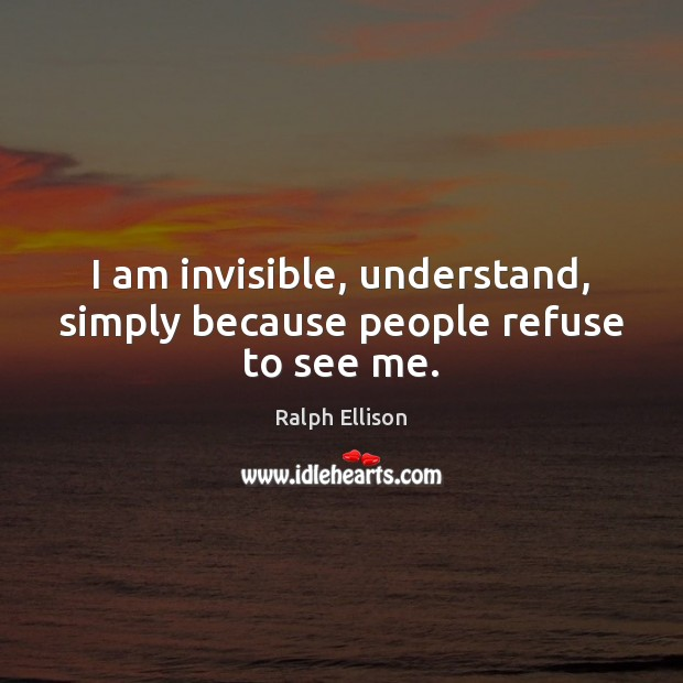 I am invisible, understand, simply because people refuse to see me. Ralph Ellison Picture Quote