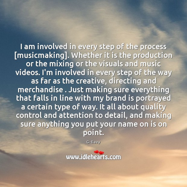 Image, I am involved in every step of the process [musicmaking]. Whether it