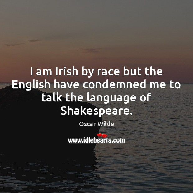 Image, I am Irish by race but the English have condemned me to talk the language of Shakespeare.