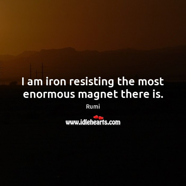 Image, I am iron resisting the most enormous magnet there is.
