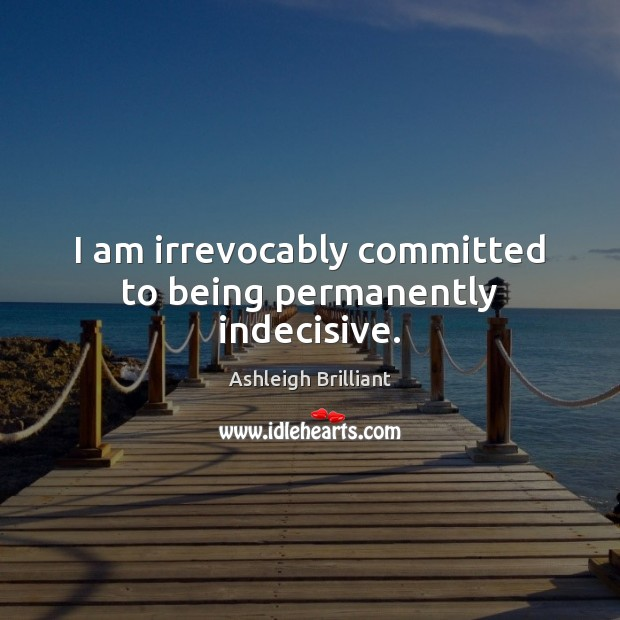 I am irrevocably committed to being permanently indecisive. Image