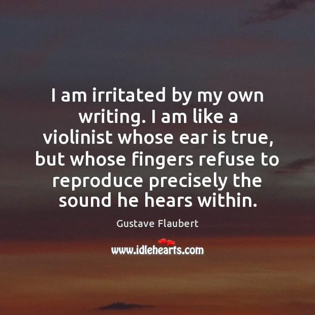 Image, I am irritated by my own writing. I am like a violinist