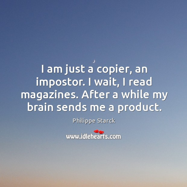 I am just a copier, an impostor. I wait, I read magazines. Philippe Starck Picture Quote