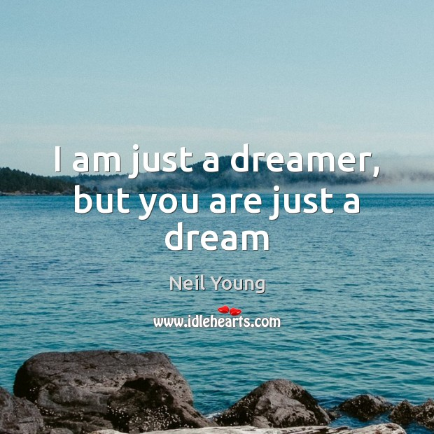 I am just a dreamer, but you are just a dream Neil Young Picture Quote