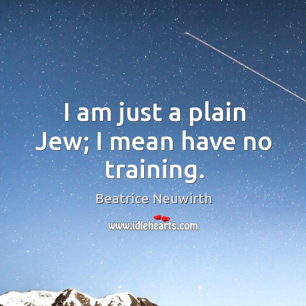 Image, I am just a plain jew; I mean have no training.