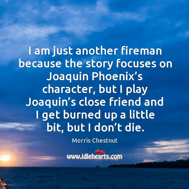 I am just another fireman because the story focuses on joaquin phoenix's character Morris Chestnut Picture Quote