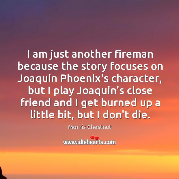 I am just another fireman because the story focuses on Joaquin Phoenix's Morris Chestnut Picture Quote