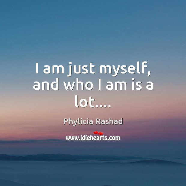I am just myself, and who I am is a lot…. Image