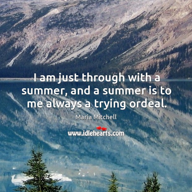 Image, I am just through with a summer, and a summer is to me always a trying ordeal.