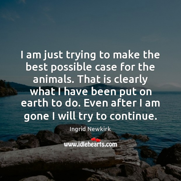 Ingrid Newkirk Picture Quote image saying: I am just trying to make the best possible case for the