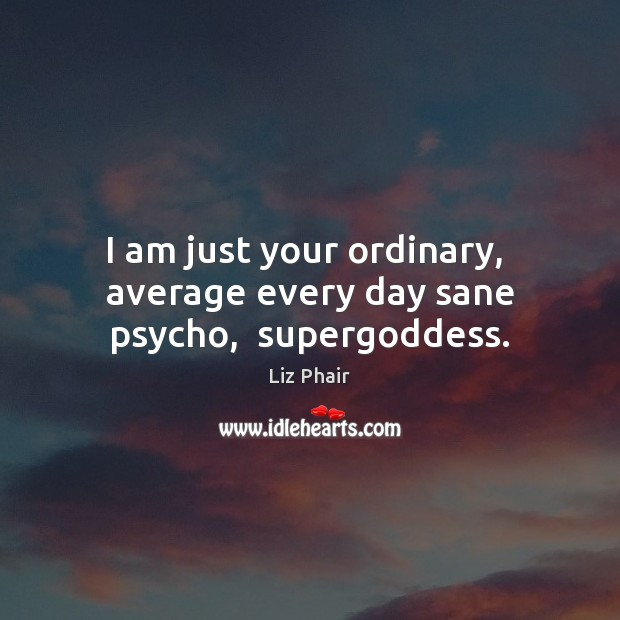 I am just your ordinary,  average every day sane psycho,  superGoddess. Liz Phair Picture Quote