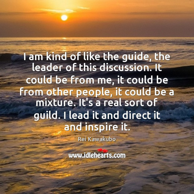 I am kind of like the guide, the leader of this discussion. Image