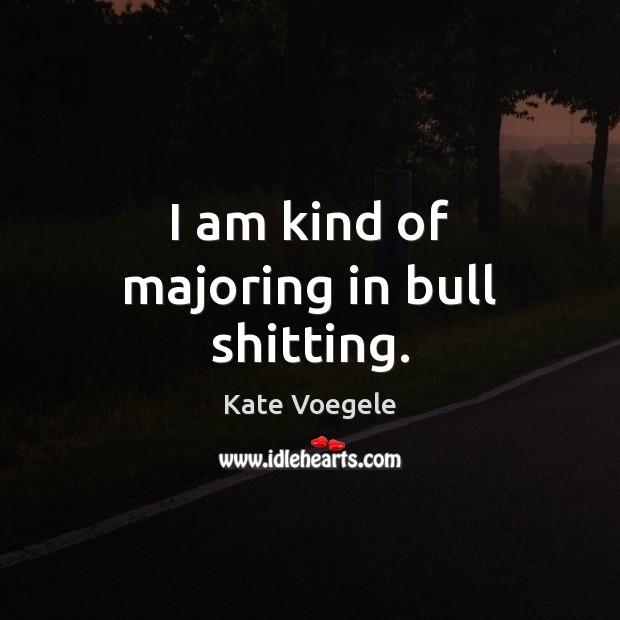 I am kind of majoring in bull shitting. Image