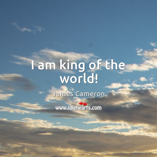 I am king of the world! James Cameron Picture Quote