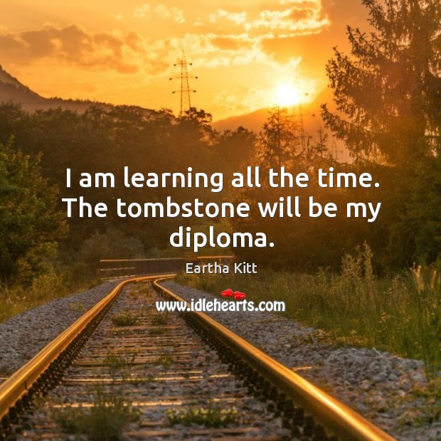 I am learning all the time. The tombstone will be my diploma. Image