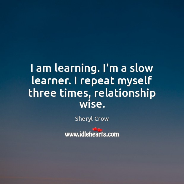 I am learning. I'm a slow learner. I repeat myself three times, relationship wise. Sheryl Crow Picture Quote