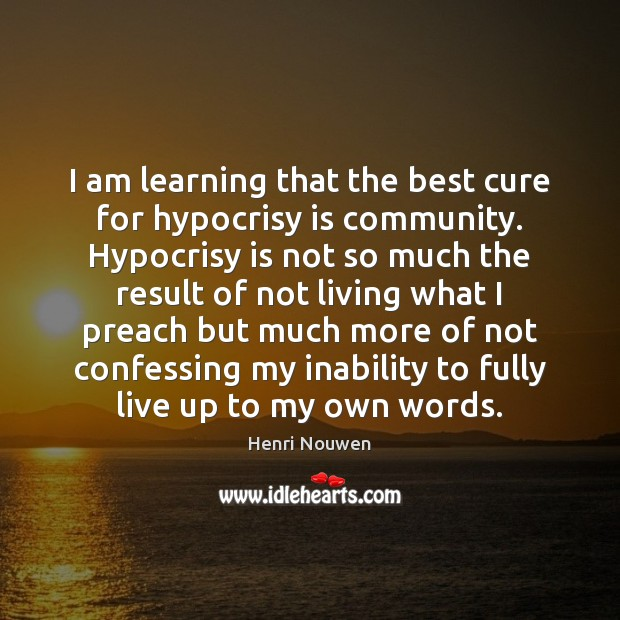 I am learning that the best cure for hypocrisy is community. Hypocrisy Image