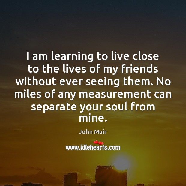 I am learning to live close to the lives of my friends Image