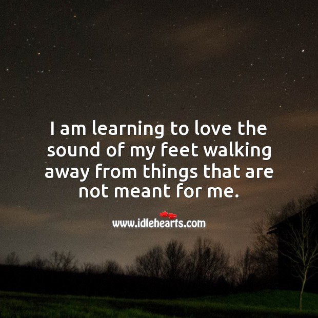 I am learning to love the sound of my feet walking away from things that are not meant for me. Emotion Quotes Image