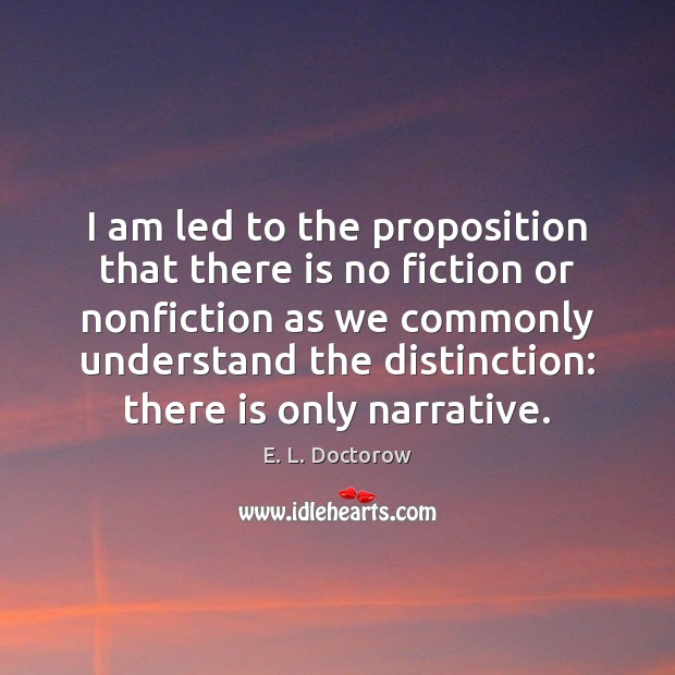 I am led to the proposition that there is no fiction or E. L. Doctorow Picture Quote