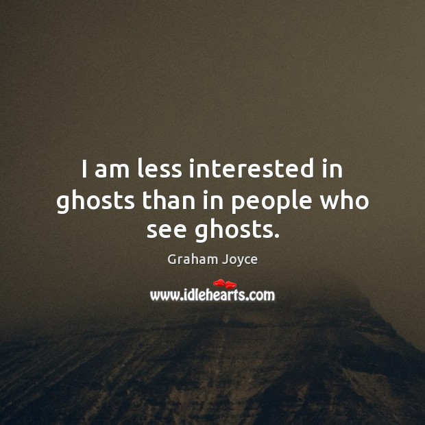 Image, I am less interested in ghosts than in people who see ghosts.