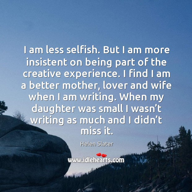 Image, I am less selfish. But I am more insistent on being part of the creative experience.