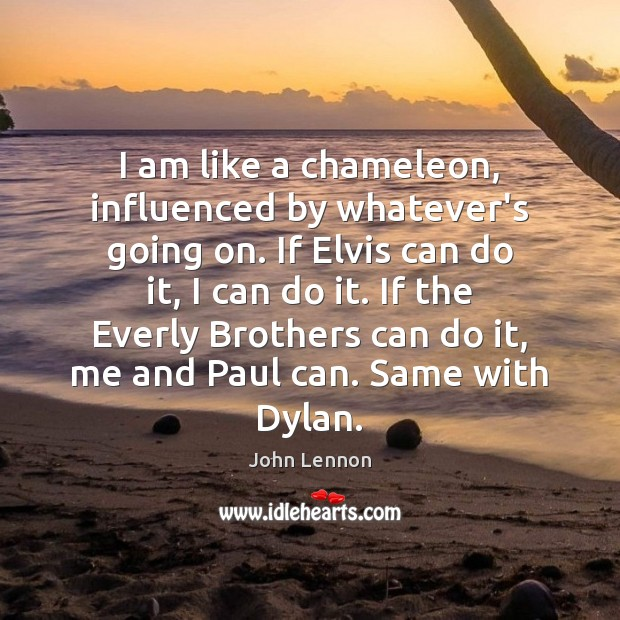 Image, I am like a chameleon, influenced by whatever's going on. If Elvis