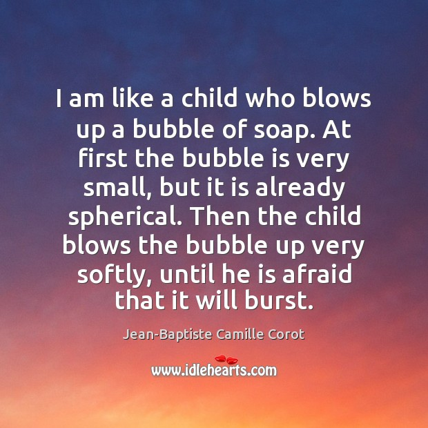I am like a child who blows up a bubble of soap. Jean-Baptiste Camille Corot Picture Quote