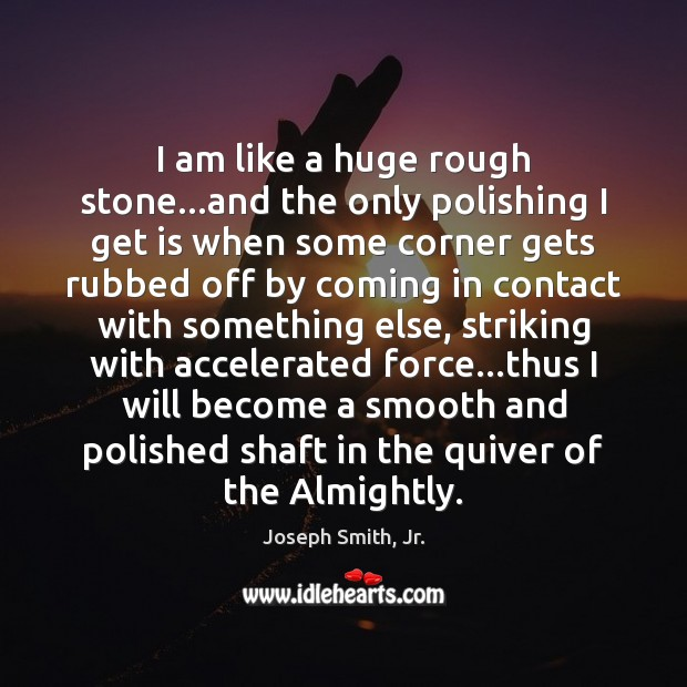 I am like a huge rough stone…and the only polishing I Joseph Smith, Jr. Picture Quote