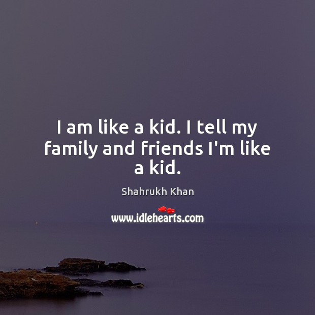 I am like a kid. I tell my family and friends I'm like a kid. Shahrukh Khan Picture Quote