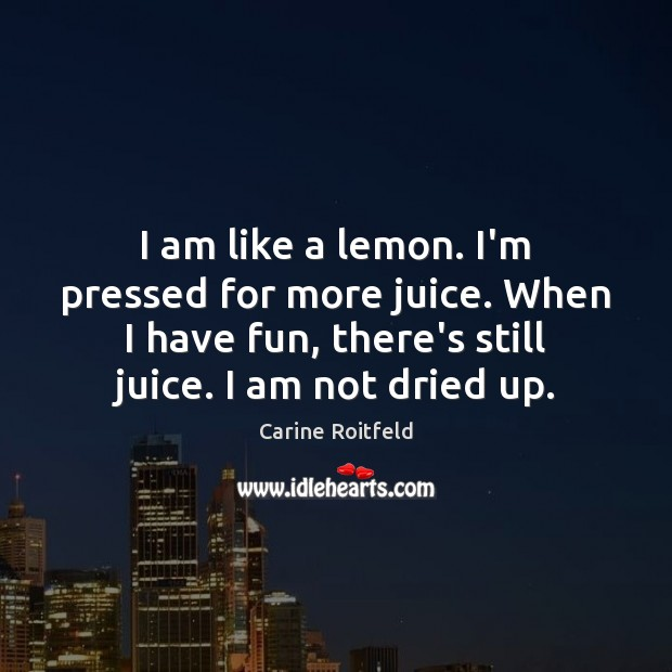 I am like a lemon. I'm pressed for more juice. When I Carine Roitfeld Picture Quote