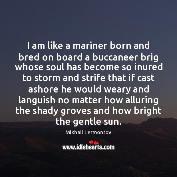 I am like a mariner born and bred on board a buccaneer Mikhail Lermontov Picture Quote