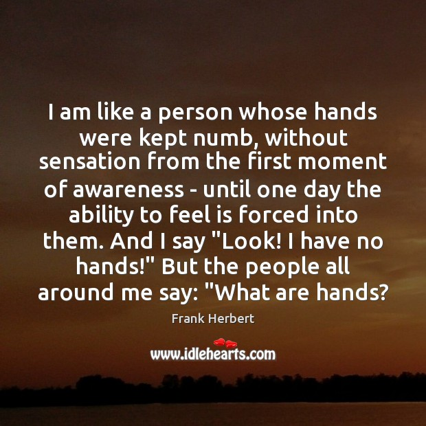 I am like a person whose hands were kept numb, without sensation Frank Herbert Picture Quote