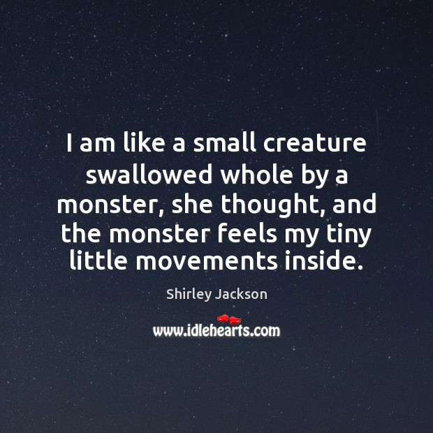 I am like a small creature swallowed whole by a monster, she Shirley Jackson Picture Quote
