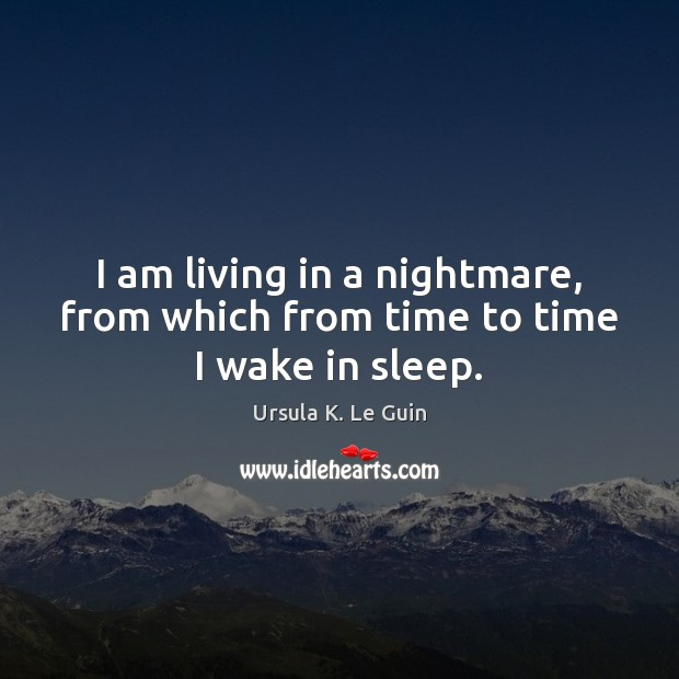 I am living in a nightmare, from which from time to time I wake in sleep. Ursula K. Le Guin Picture Quote