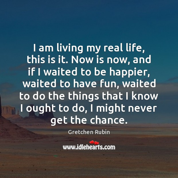 I am living my real life, this is it. Now is now, Gretchen Rubin Picture Quote