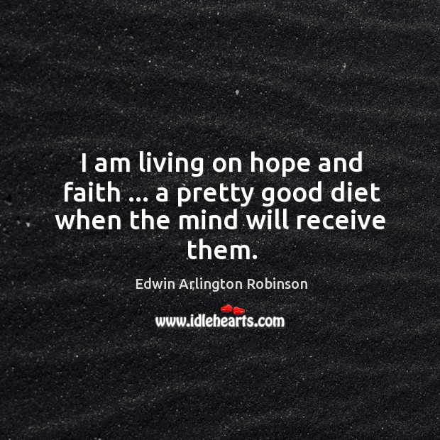 I am living on hope and faith … a pretty good diet when the mind will receive them. Image